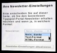 Ihre Newsletter-Einstellungen: Bitte entscheiden Sie auf dieser Seite, ob Sie den kostenlosen Tippspiel-Portal-Newsletter erhalten möchten und wenn ja, in welchem Format: Nein, danke - Text-Format, HTML-Format