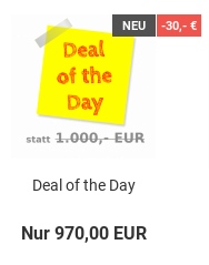Deal of the Day: statt 1.000,- EUR nur 970,00 EUR = 30,- € Rabatt