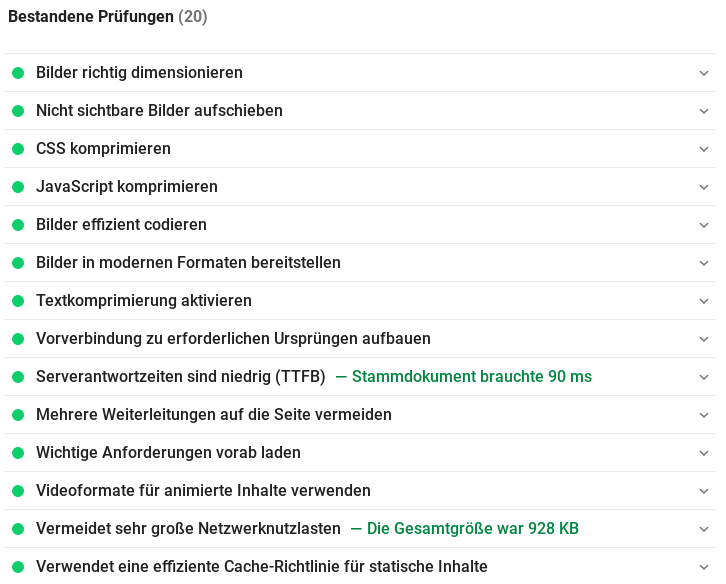 Bestandene Prüfungen (20) Bilder richtig dimensionieren Nicht sichtbare Bilder aufschieben CSS komprimieren JavaScript komprimieren Bilder effizient codieren Bilder in modernen Formaten bereitstellen Textkomprimierung aktivieren Vorverbindung zu erforderlichen Ursprüngen aufbauen Serverantwortzeiten sind niedrig (TTFB) Stammdokument brauchte 90 ms Mehrere Weiterleitungen auf die Seite vermeiden Wichtige Anforderungen vorab laden Videoformate für animierte Inhalte verwenden Vermeidet sehr große Netzwerknutzlasten Die Gesamtgröße war 928 KB Verwendet eine effiziente Cache-Richtlinie für statische Inhalte