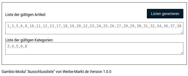 """Liste der gültigen Artikel: 1,3,5,6,8,10,11,12,13,17,18,19,20,22,23,24,25,26,27,28,29,30,31,32,34,36,37,38 Liste der gültigen Kategorien: 3,4,5,6,8 Gambio-Modul """"Ausschlussliste"""" von Werbe-Markt.de Version 1.0.0"""