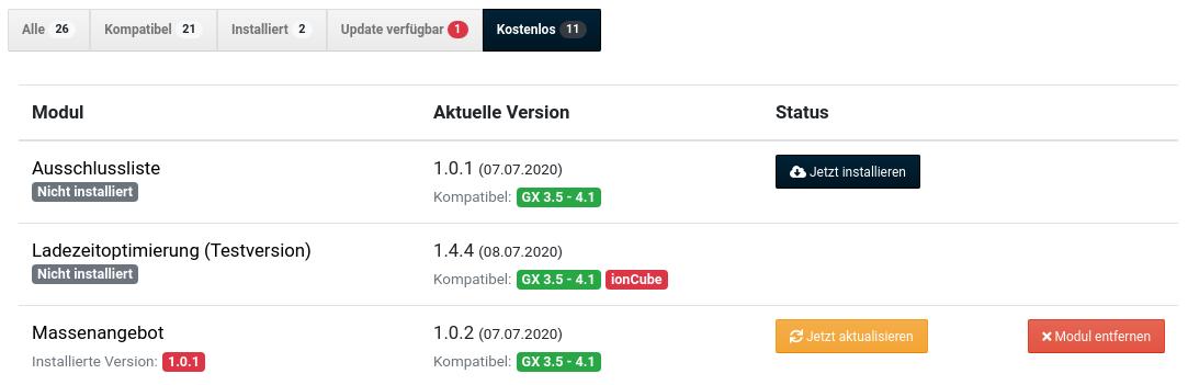 Schnittstelle verbunden Automatisch auf Updates prüfen Über Neuigkeiten informieren Modul Aktuelle Version Status Ausschlussliste Nicht installiert 1.0.1 (07.07.2020) Kompatibel: GX 3.5 - 4.1 Ladezeitoptimierung (Testversion) Nicht installiert 1.4.4 (08.07.2020) Kompatibel: GX 3.5 - 4.1 ionCube Massenangebot Installierte Version: 1.0.1 1.0.2 (07.07.2020) Kompatibel: GX 3.5 - 4.1 Installieren und Aktualisieren-Buttons