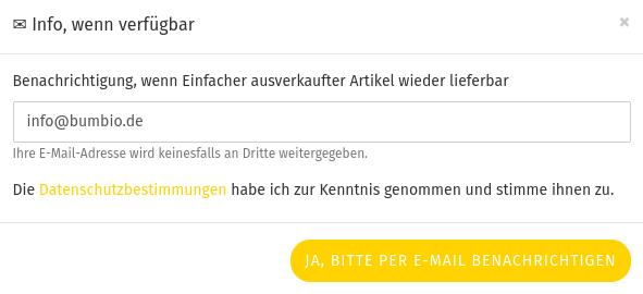 ✉ Info, wenn verfügbar Benachrichtigung, wenn Einfacher ausverkaufter Artikel wieder lieferbar info@bumbio.de Ihre E-Mail-Adresse wird keinesfalls an Dritte weitergegeben. Die Datenschutzbestimmungen habe ich zur Kenntnis genommen und stimme ihnen zu. Button: Ja, bitte per E-Mail benachrichtigen