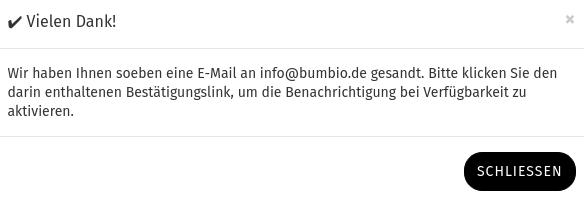 ✔️ Vielen Dank! Wir haben Ihnen soeben eine E-Mail an info@bumbio.de gesandt. Bitte klicken Sie den darin enthaltenen Bestätigungslink, um die Benachrichtigung bei Verfügbarkeit zu aktivieren.