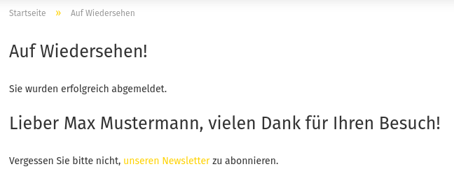 Auf Wiedersehen! Sie wurden erfolgreich abgemeldet. Lieber Max Mustermann, vielen Dank für Ihren Besuch! Vergessen Sie bitte nicht, unseren Newsletter zu abonnieren.